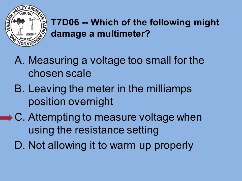 T7D06 -- Which of the following might damage a multimeter? A.Measuring a voltage too small for the chosen scale B.Leaving the meter in the milliamps p