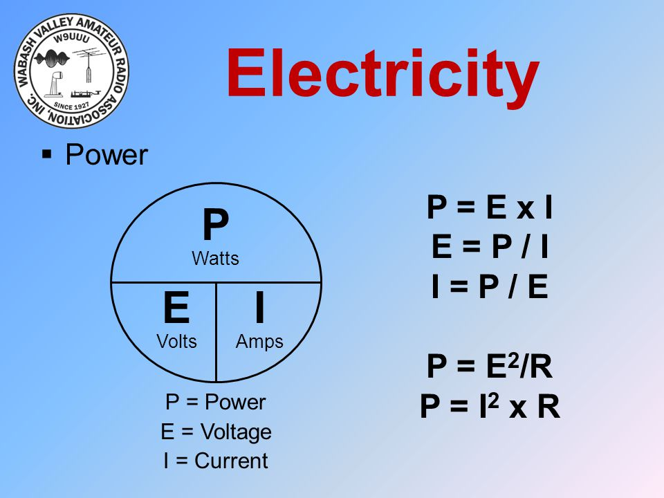 Electricity  Power P EI Watts VoltsAmps P = E x I E = P / I I = P / E P = E 2 /R P = I 2 x R P = Power E = Voltage I = Current