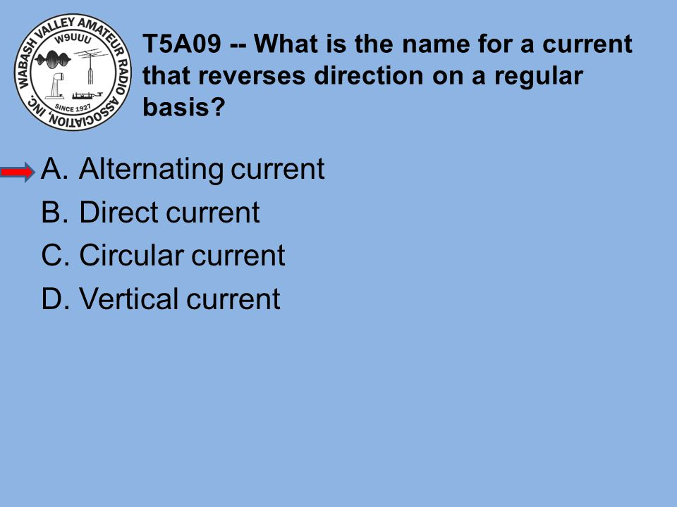 T5A09 -- What is the name for a current that reverses direction on a regular basis? A.Alternating current B.Direct current C.Circular current D.Vertic