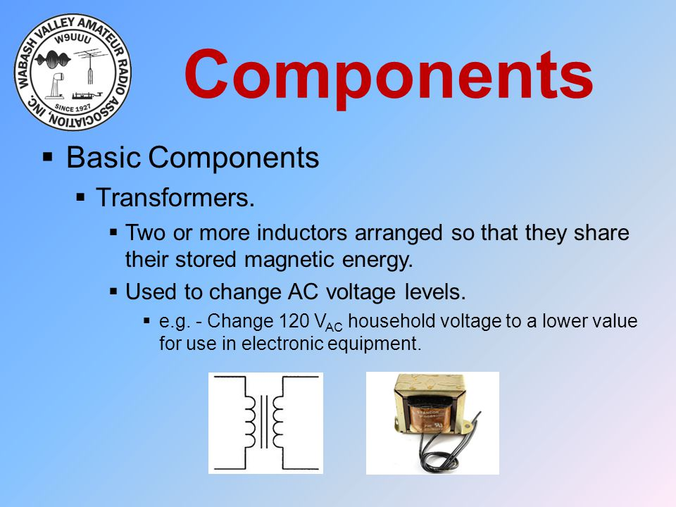 Components  Basic Components  Transformers.  Two or more inductors arranged so that they share their stored magnetic energy.  Used to change AC vo