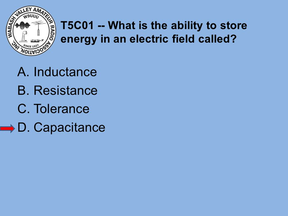 T5C01 -- What is the ability to store energy in an electric field called? A.Inductance B.Resistance C.Tolerance D.Capacitance