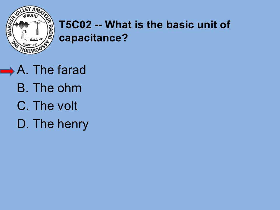T5C02 -- What is the basic unit of capacitance? A.The farad B.The ohm C.The volt D.The henry