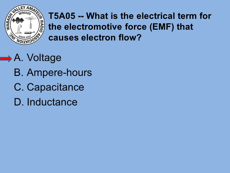 T5A05 -- What is the electrical term for the electromotive force (EMF) that causes electron flow? A.Voltage B.Ampere-hours C.Capacitance D.Inductance