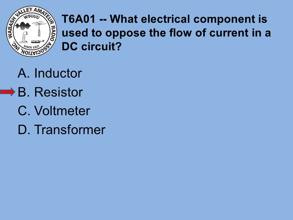 T6A01 -- What electrical component is used to oppose the flow of current in a DC circuit? A.Inductor B.Resistor C.Voltmeter D.Transformer