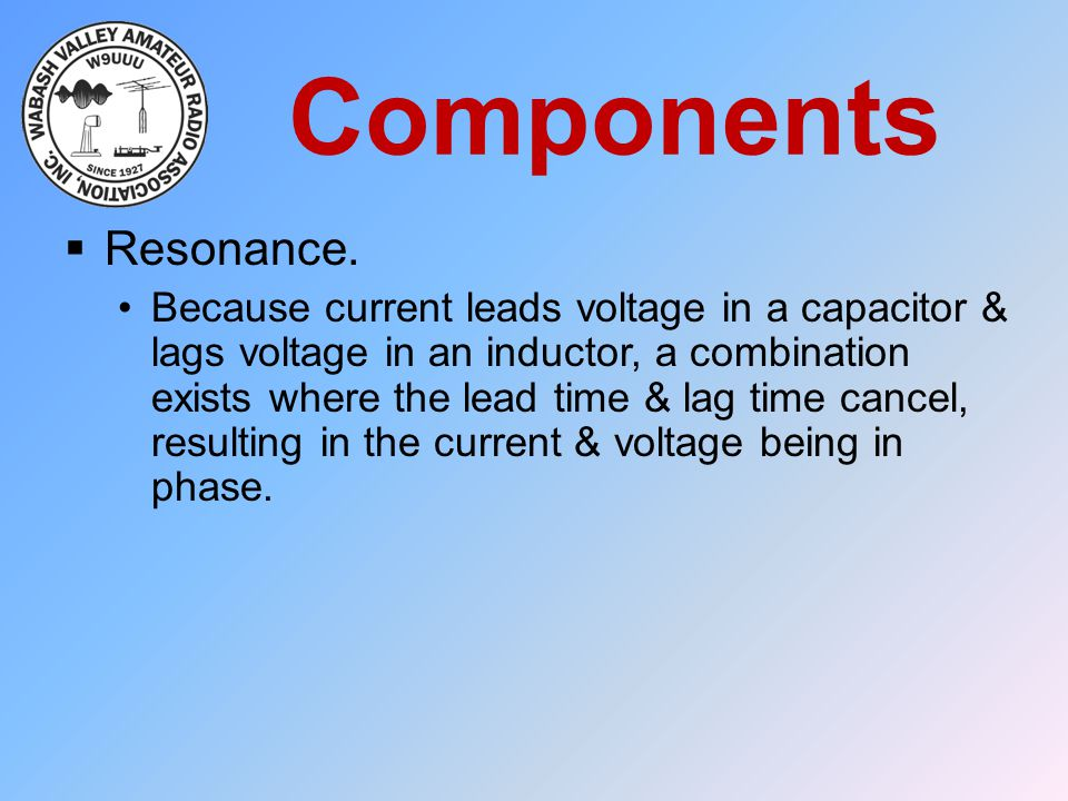 Components  Resonance. Because current leads voltage in a capacitor & lags voltage in an inductor, a combination exists where the lead time & lag tim