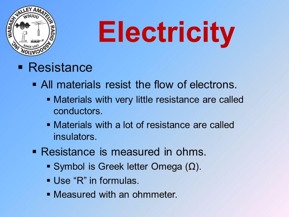 Electricity  Resistance  All materials resist the flow of electrons.  Materials with very little resistance are called conductors.  Materials with