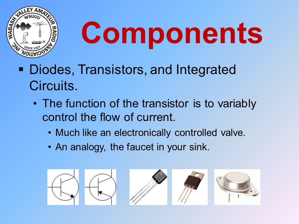 Components  Diodes, Transistors, and Integrated Circuits. The function of the transistor is to variably control the flow of current. Much like an ele