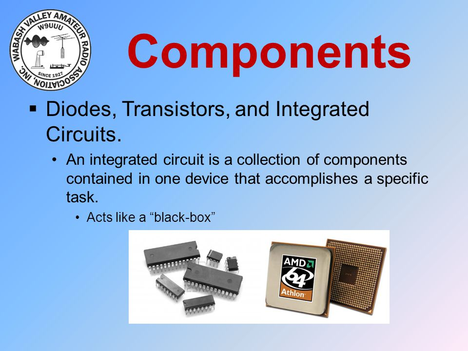 Components  Diodes, Transistors, and Integrated Circuits. An integrated circuit is a collection of components contained in one device that accomplish