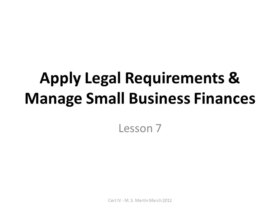 Apply Legal Requirements & Manage Small Business Finances Lesson 7 Cert IV - M.