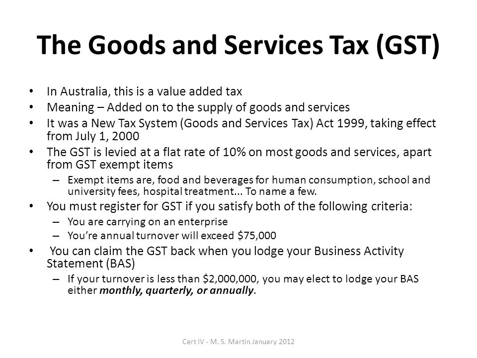 The Goods and Services Tax (GST) In Australia, this is a value added tax Meaning – Added on to the supply of goods and services It was a New Tax System (Goods and Services Tax) Act 1999, taking effect from July 1, 2000 The GST is levied at a flat rate of 10% on most goods and services, apart from GST exempt items – Exempt items are, food and beverages for human consumption, school and university fees, hospital treatment...