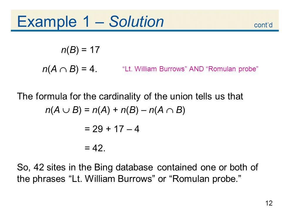 12 Example 1 – Solution n(B) = 17 n(A  B) = 4. The formula for the cardinality of the union tells us that n(A  B) = n(A) + n(B) – n(A  B) = 29 + 17