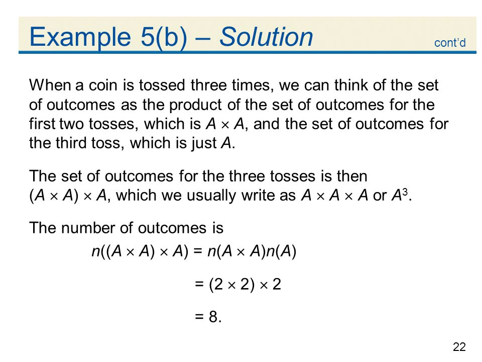 22 Example 5(b) – Solution When a coin is tossed three times, we can think of the set of outcomes as the product of the set of outcomes for the first two tosses, which is A  A, and the set of outcomes for the third toss, which is just A.
