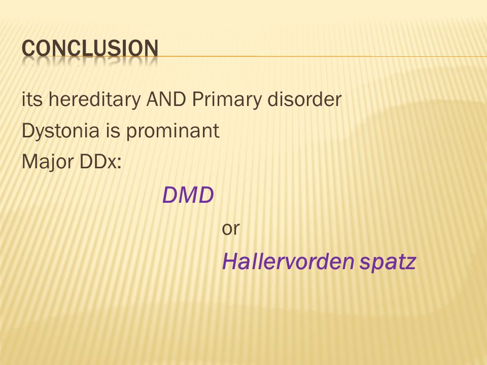 its hereditary AND Primary disorder Dystonia is prominant Major DDx: DMD or Hallervorden spatz
