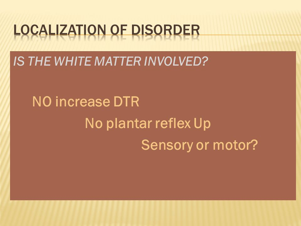 IS THE WHITE MATTER INVOLVED? NO increase DTR No plantar reflex Up Sensory or motor?