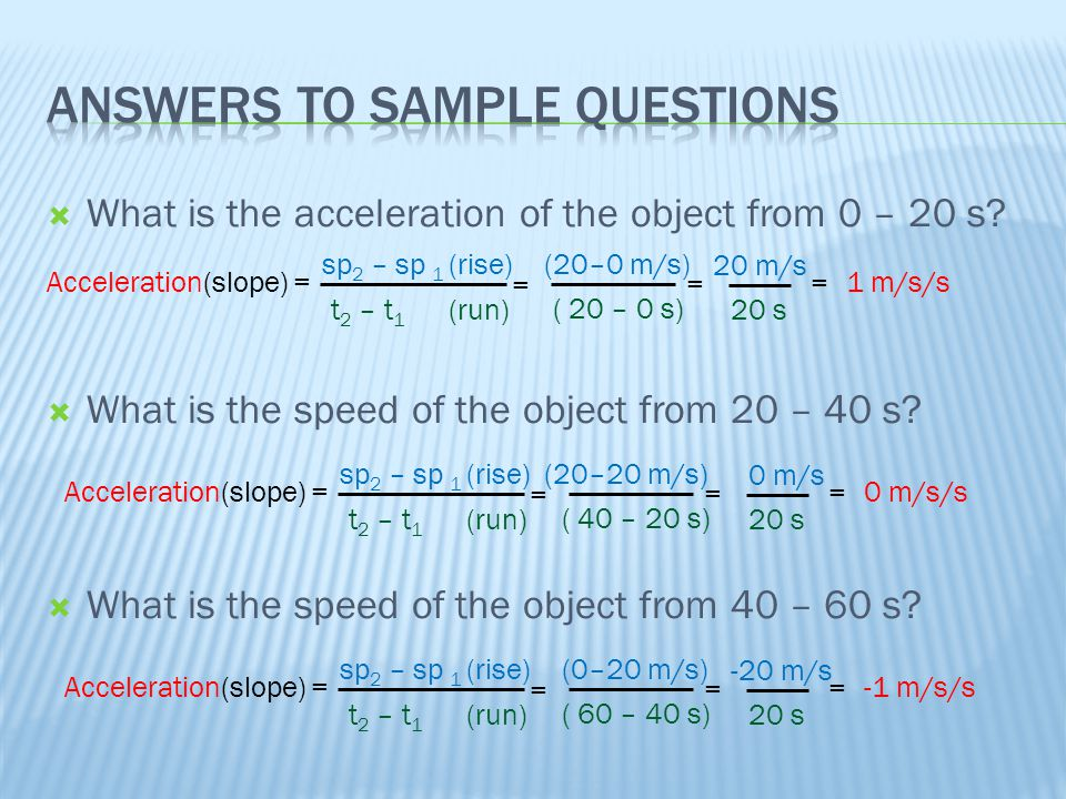  What is the acceleration of the object from 0 – 20 s?  What is the speed of the object from 20 – 40 s?  What is the speed of the object from 40 –
