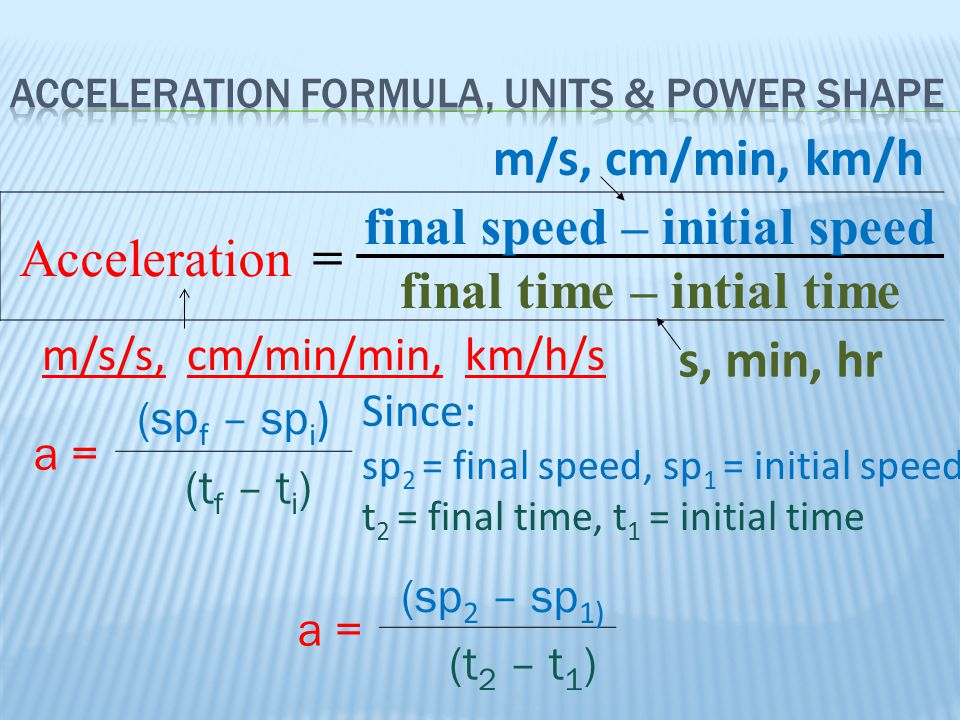 Acceleration= final speed – initial speed final time – intial time m/s, cm/min, km/h s, min, hr m/s/s, cm/min/min, km/h/s Since: sp 2 = final speed, s