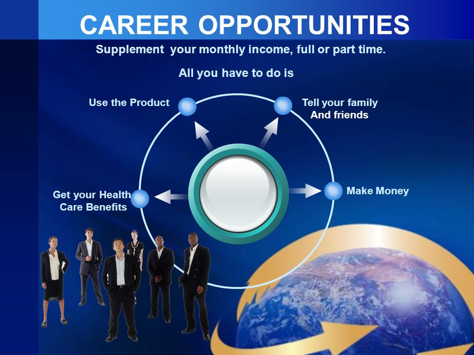 CAREER OPPORTUNITIES Tell your family And friends Use the Product Make Money Get your Health Care Benefits Supplement your monthly income, full or part time.