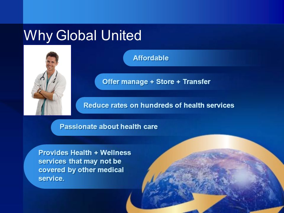 Why Global United Affordable Offer manage + Store + Transfer Reduce rates on hundreds of health services Provides Health + Wellness services that may not be covered by other medical service.