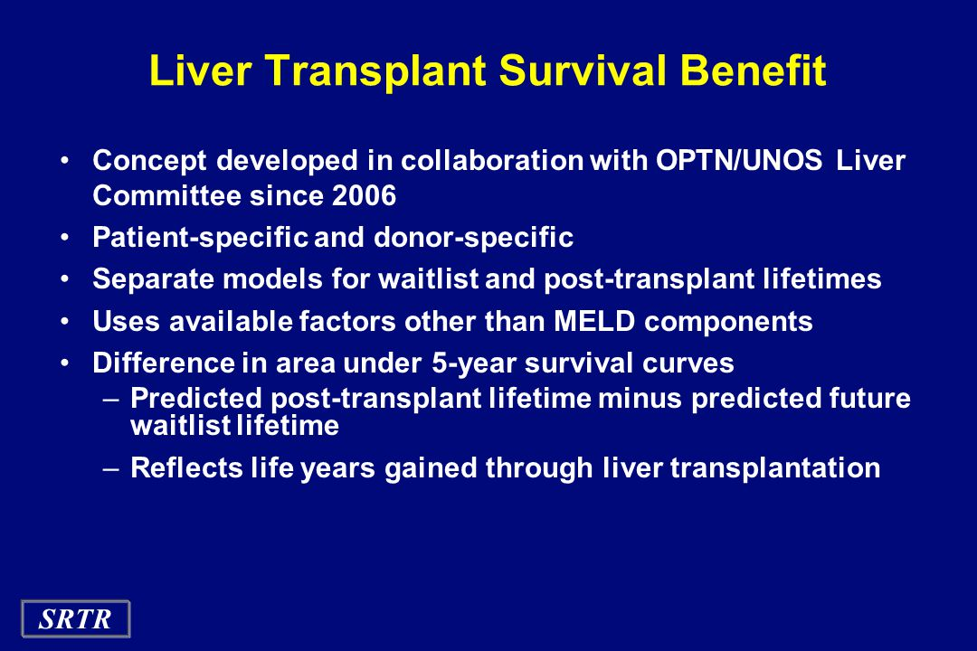 SRTR Liver Transplant Survival Benefit Concept developed in collaboration with OPTN/UNOS Liver Committee since 2006 Patient-specific and donor-specific Separate models for waitlist and post-transplant lifetimes Uses available factors other than MELD components Difference in area under 5-year survival curves –Predicted post-transplant lifetime minus predicted future waitlist lifetime –Reflects life years gained through liver transplantation