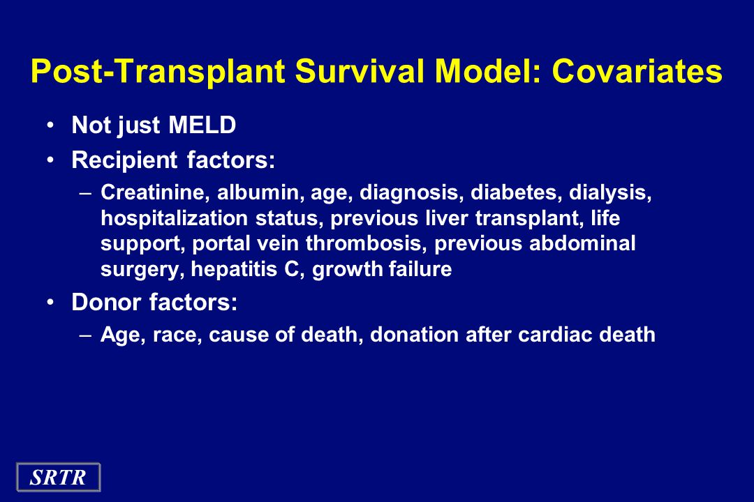 SRTR Post-Transplant Survival Model: Covariates Not just MELD Recipient factors: –Creatinine, albumin, age, diagnosis, diabetes, dialysis, hospitalization status, previous liver transplant, life support, portal vein thrombosis, previous abdominal surgery, hepatitis C, growth failure Donor factors: –Age, race, cause of death, donation after cardiac death