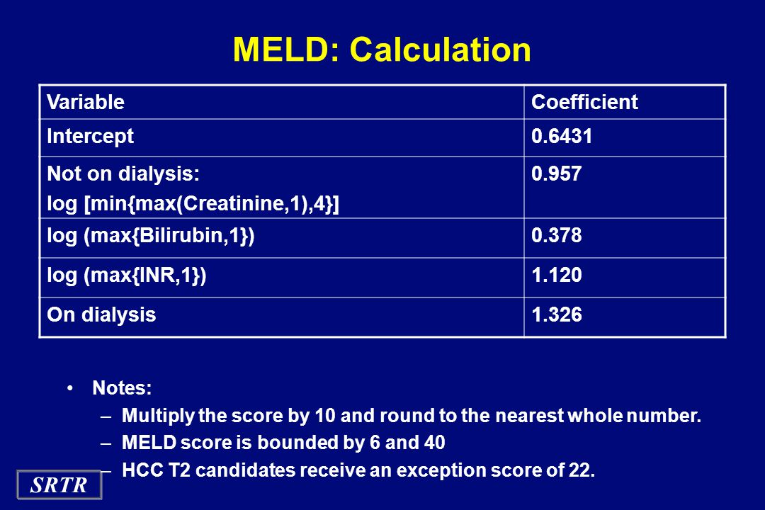 SRTR MELD: Calculation VariableCoefficient Intercept0.6431 Not on dialysis: log [min{max(Creatinine,1),4}] 0.957 log (max{Bilirubin,1})0.378 log (max{INR,1})1.120 On dialysis1.326 Notes: –Multiply the score by 10 and round to the nearest whole number.