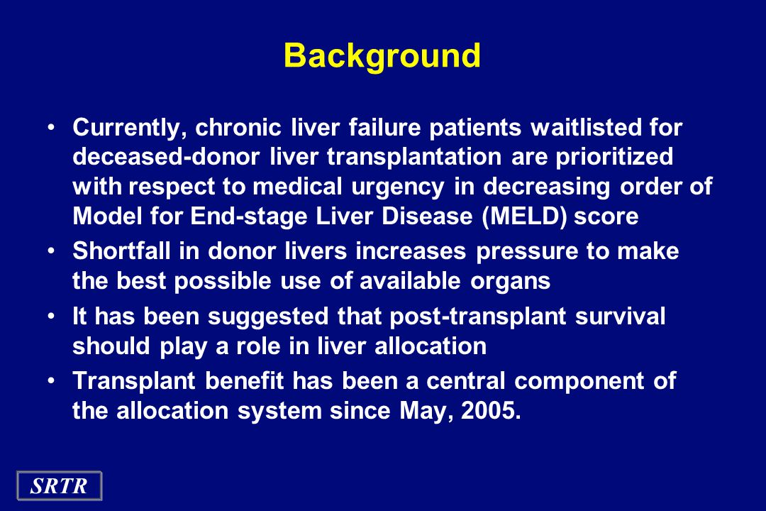 SRTR Background Currently, chronic liver failure patients waitlisted for deceased-donor liver transplantation are prioritized with respect to medical urgency in decreasing order of Model for End-stage Liver Disease (MELD) score Shortfall in donor livers increases pressure to make the best possible use of available organs It has been suggested that post-transplant survival should play a role in liver allocation Transplant benefit has been a central component of the allocation system since May, 2005.