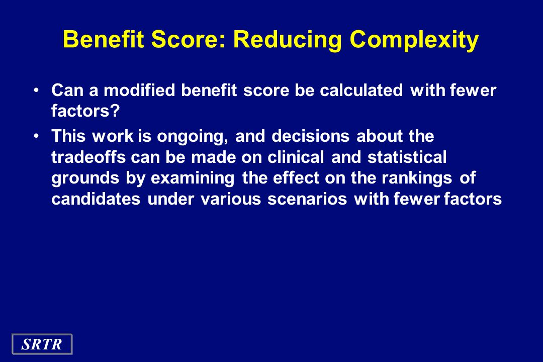SRTR Benefit Score: Reducing Complexity Can a modified benefit score be calculated with fewer factors? This work is ongoing, and decisions about the t
