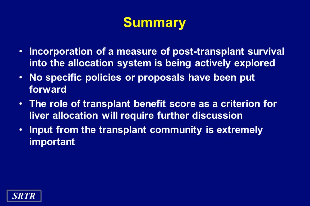 SRTR Summary Incorporation of a measure of post-transplant survival into the allocation system is being actively explored No specific policies or prop
