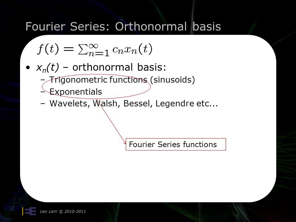 Fourier Series: Orthonormal basis Leo Lam © 2010-2011 10 x n (t) – orthonormal basis: –Trigonometric functions (sinusoids) –Exponentials –Wavelets, Walsh, Bessel, Legendre etc...