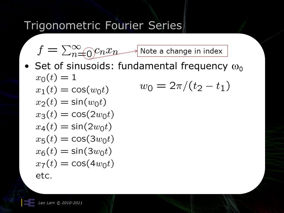 Trigonometric Fourier Series Leo Lam © 2010-2011 11 Set of sinusoids: fundamental frequency  0 Note a change in index