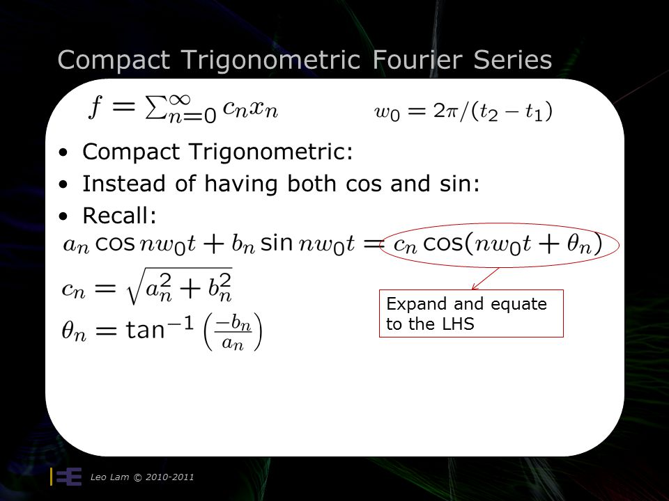 Compact Trigonometric Fourier Series Leo Lam © 2010-2011 16 Compact Trigonometric: Instead of having both cos and sin: Recall: Expand and equate to the LHS