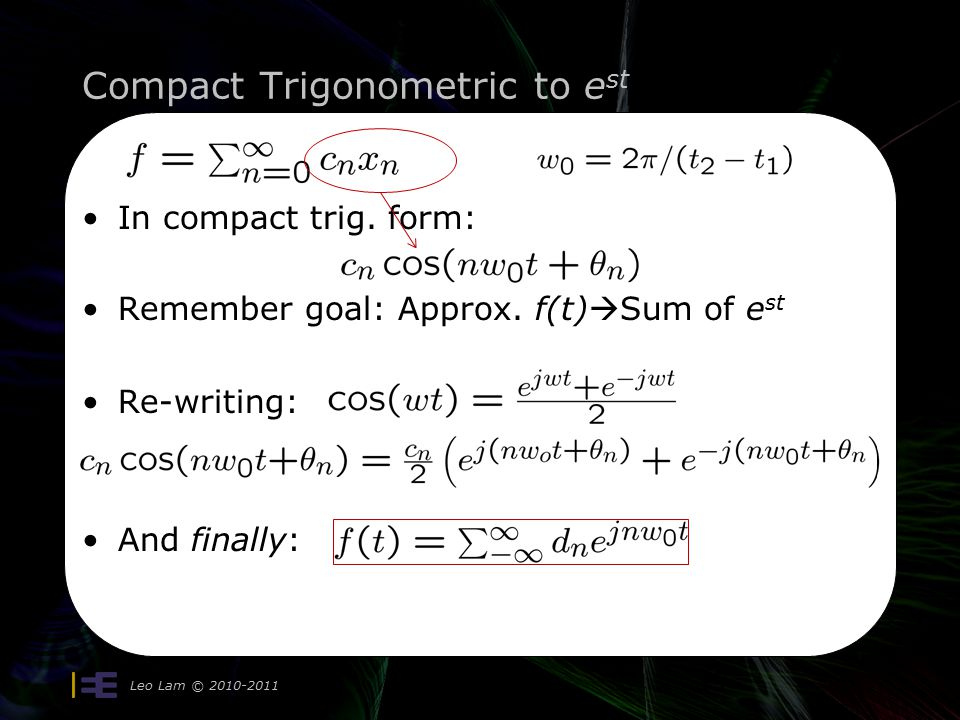 Compact Trigonometric to e st Leo Lam © 2010-2011 17 In compact trig. form: Remember goal: Approx. f(t)  Sum of e st Re-writing: And finally: