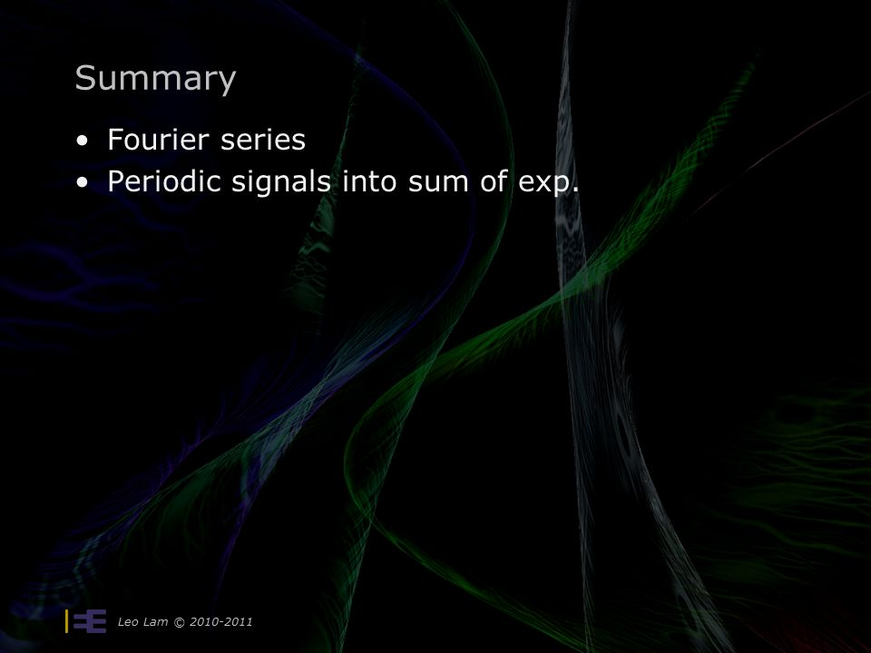 Leo Lam © 2010-2011 Summary Fourier series Periodic signals into sum of exp.