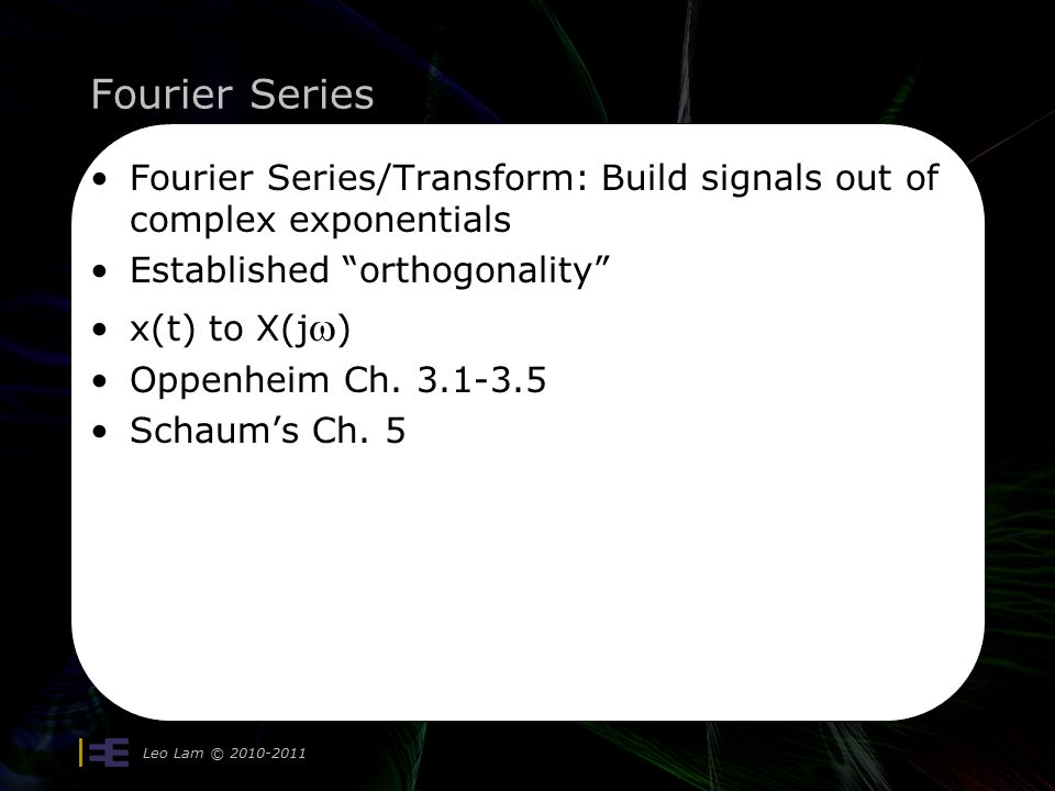 Fourier Series Leo Lam © 2010-2011 4 Fourier Series/Transform: Build signals out of complex exponentials Established orthogonality x(t) to X(j  ) Oppenheim Ch.
