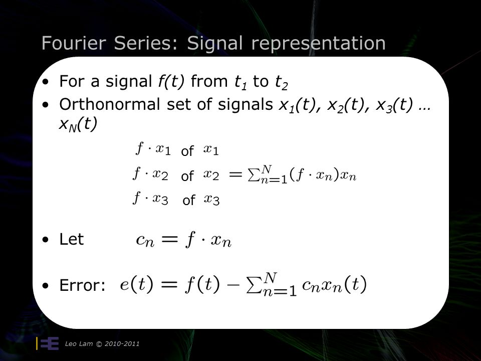 Fourier Series: Signal representation Leo Lam © 2010-2011 7 For a signal f(t) from t 1 to t 2 Orthonormal set of signals x 1 (t), x 2 (t), x 3 (t) … x N (t) Let Error: of