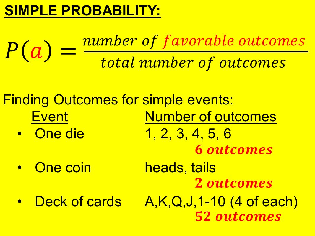 Finding Outcomes for simple events: EventNumber of outcomes One die1, 2, 3, 4, 5, 6 One coinheads, tails Deck of cardsA,K,Q,J,1-10 (4 of each)