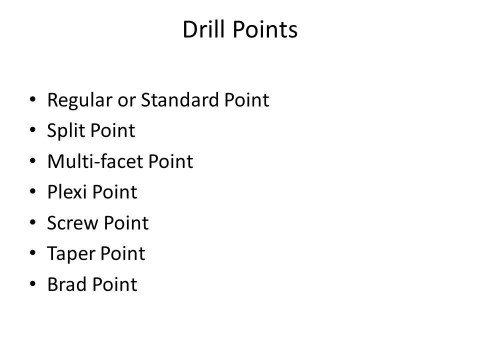Drill Points Regular or Standard Point Split Point Multi-facet Point Plexi Point Screw Point Taper Point Brad Point