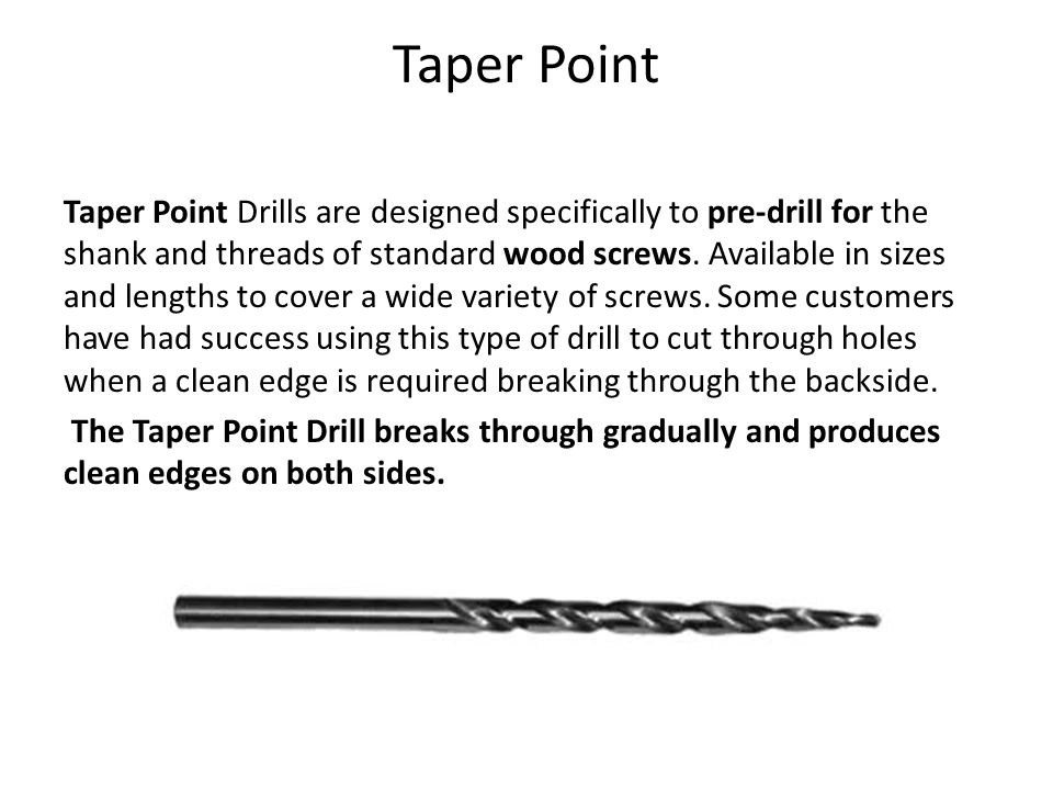 Taper Point Taper Point Drills are designed specifically to pre-drill for the shank and threads of standard wood screws.