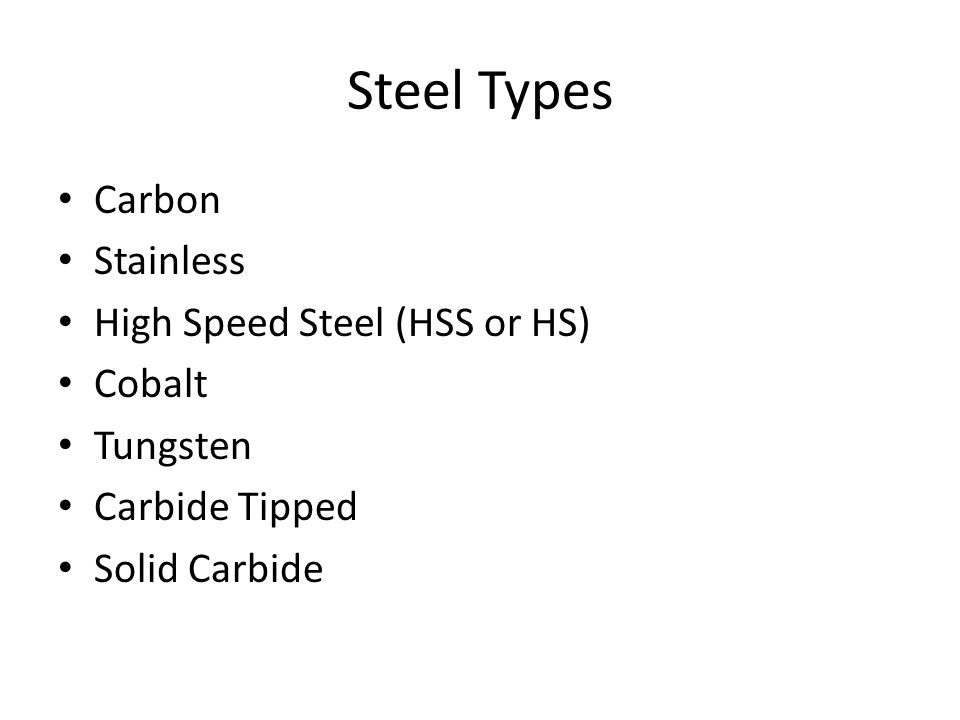 Steel Types Carbon Stainless High Speed Steel (HSS or HS) Cobalt Tungsten Carbide Tipped Solid Carbide