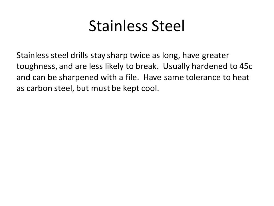 Stainless Steel Stainless steel drills stay sharp twice as long, have greater toughness, and are less likely to break.