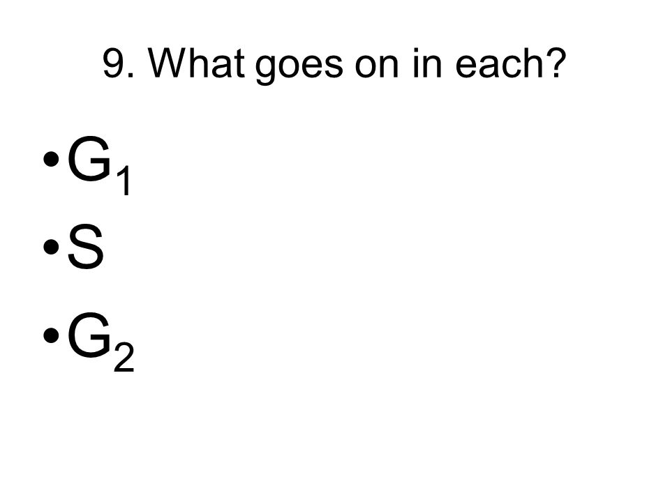 9. What goes on in each? G 1 S G 2