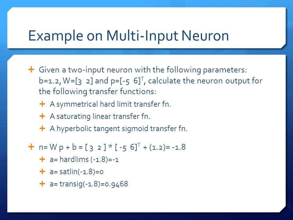 Example on Multi-Input Neuron  Given a two-input neuron with the following parameters: b=1.2, W=[3 2] and p=[-5 6] T, calculate the neuron output for