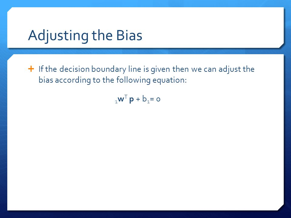Adjusting the Bias  If the decision boundary line is given then we can adjust the bias according to the following equation: 1 w T p + b 1 = 0