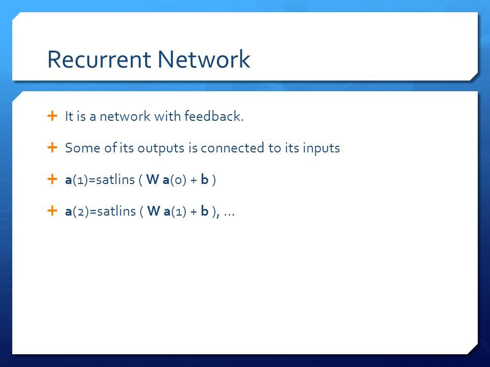 Recurrent Network  It is a network with feedback.  Some of its outputs is connected to its inputs  a(1)=satlins ( W a(0) + b )  a(2)=satlins ( W a