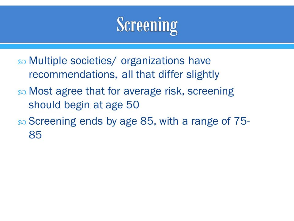  Multiple societies/ organizations have recommendations, all that differ slightly  Most agree that for average risk, screening should begin at age 5