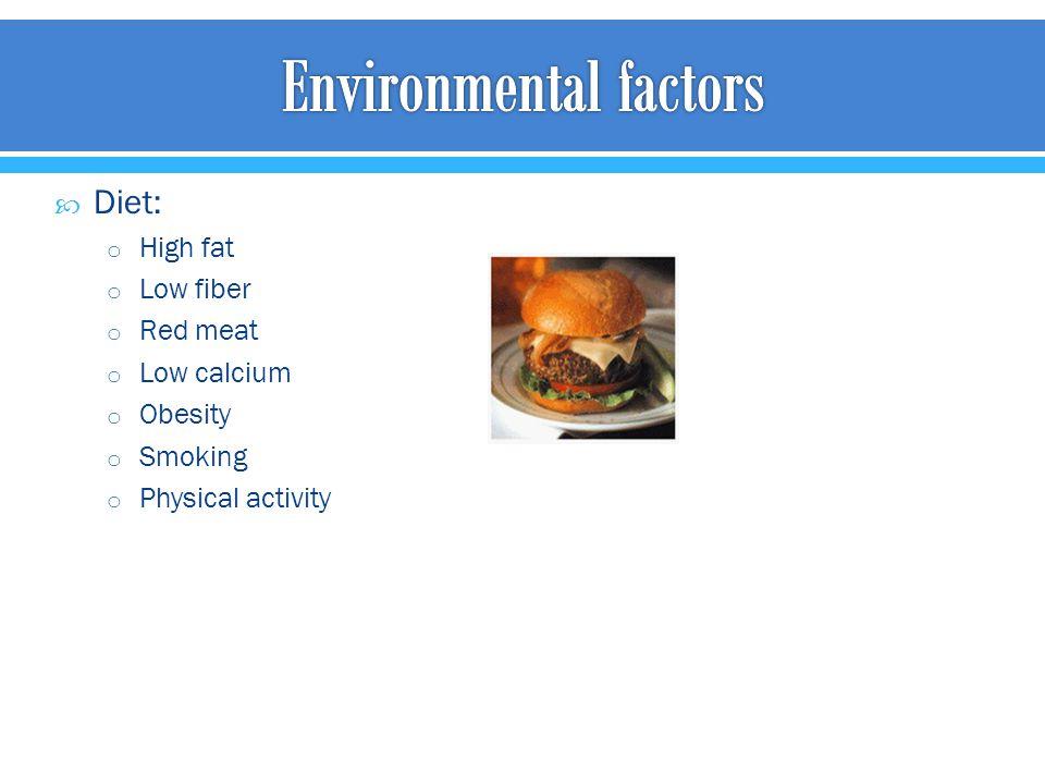  Diet: o High fat o Low fiber o Red meat o Low calcium o Obesity o Smoking o Physical activity