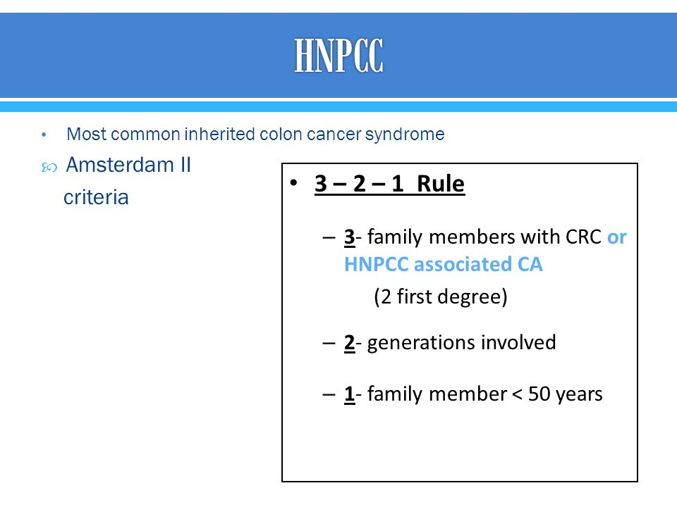 Most common inherited colon cancer syndrome  Amsterdam II criteria 3 – 2 – 1 Rule – 3- family members with CRC or HNPCC associated CA (2 first degree