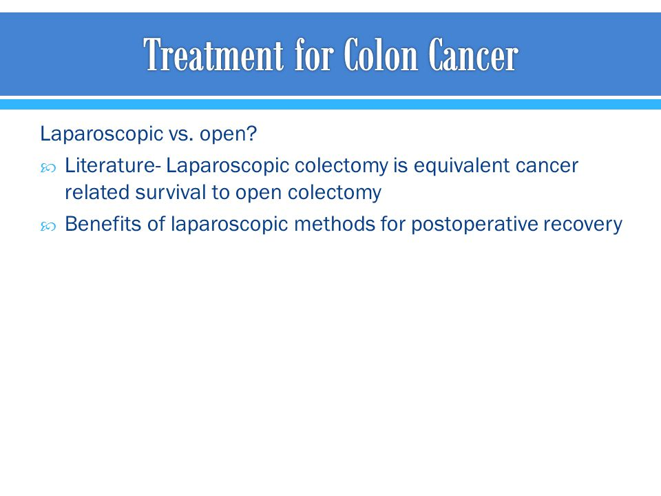 Laparoscopic vs. open?  Literature- Laparoscopic colectomy is equivalent cancer related survival to open colectomy  Benefits of laparoscopic methods