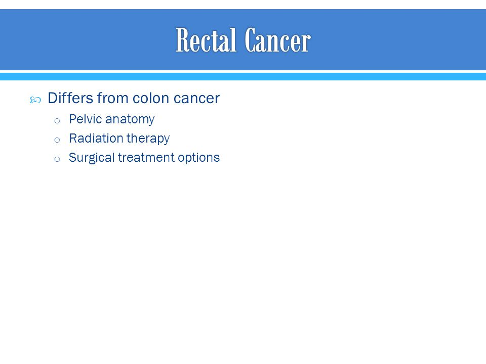  Differs from colon cancer o Pelvic anatomy o Radiation therapy o Surgical treatment options