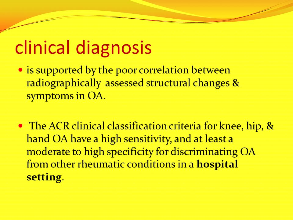 clinical diagnosis is supported by the poor correlation between radiographically assessed structural changes & symptoms in OA. The ACR clinical classi